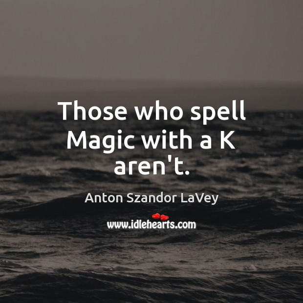 Those who spell Magic with a K aren't. Anton Szandor LaVey Picture Quote