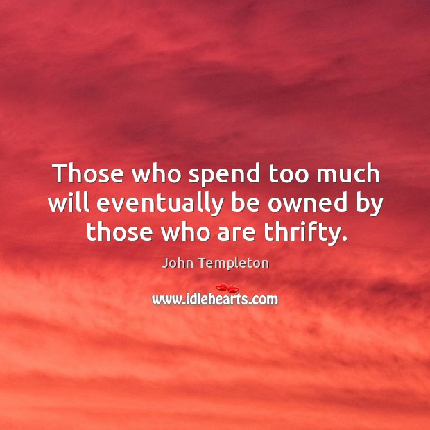 Those who spend too much will eventually be owned by those who are thrifty. Image