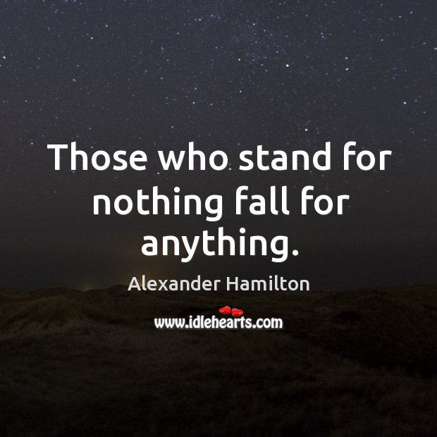 Image, Those who stand for nothing fall for anything.