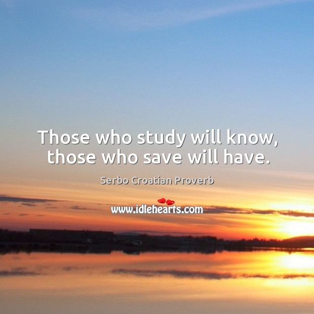 Those who study will know, those who save will have. Serbo Croatian Proverbs Image