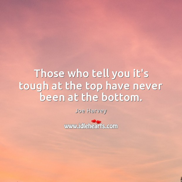 Those who tell you it's tough at the top have never been at the bottom. Image