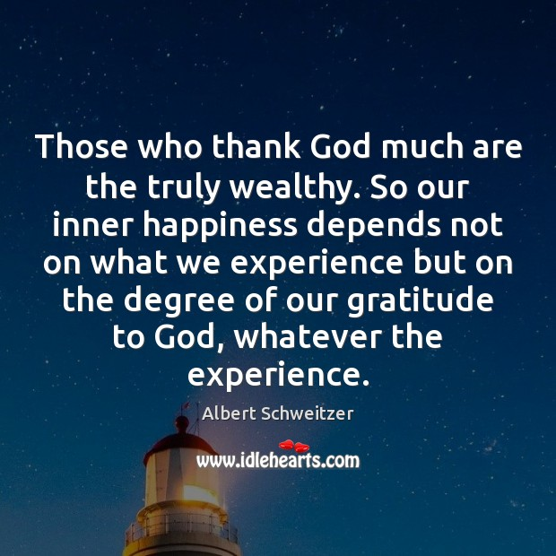 Those who thank God much are the truly wealthy. So our inner Albert Schweitzer Picture Quote