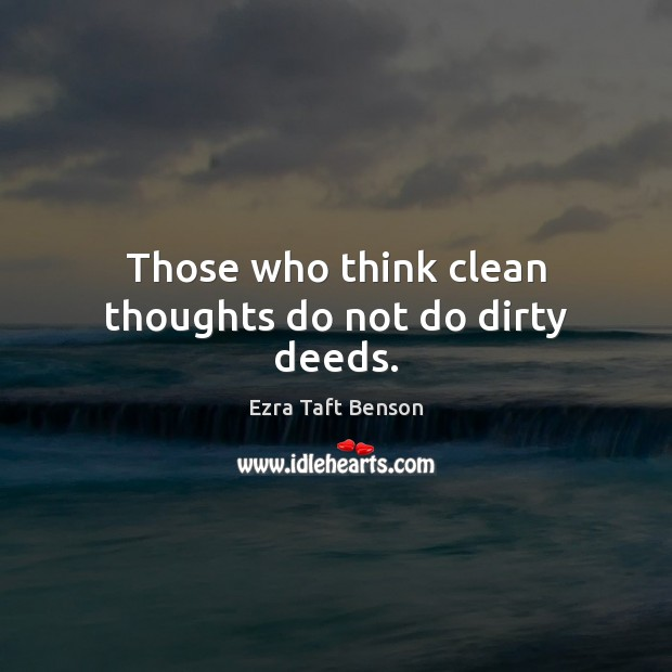 Image, Those who think clean thoughts do not do dirty deeds.