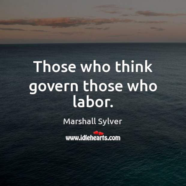 Those who think govern those who labor. Marshall Sylver Picture Quote