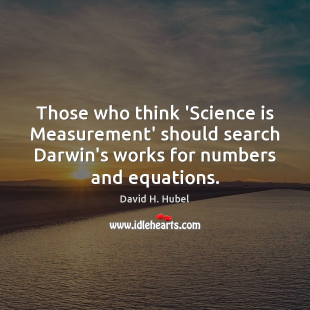 Those who think 'Science is Measurement' should search Darwin's works for numbers Image