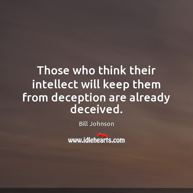 Those who think their intellect will keep them from deception are already deceived. Bill Johnson Picture Quote