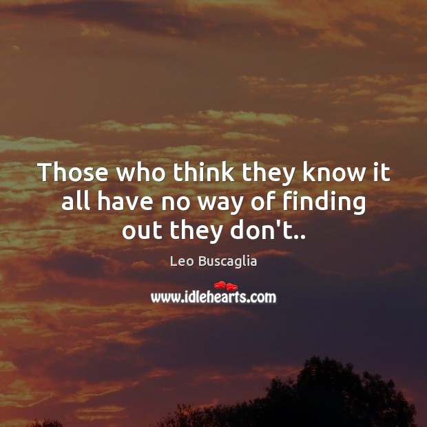 Image, Those who think they know it all have no way of finding out they don't..