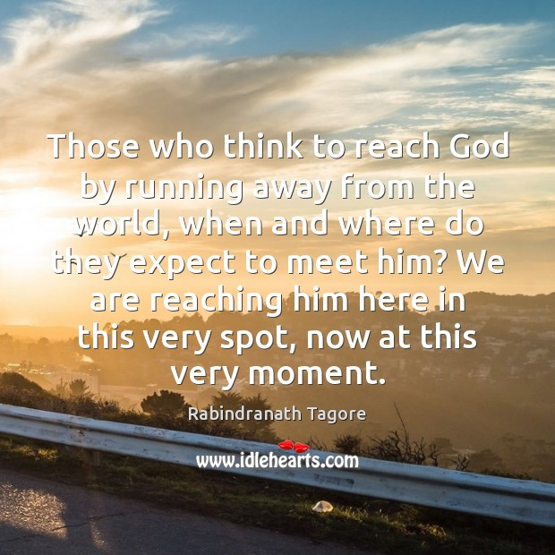 Those who think to reach God by running away from the world, Rabindranath Tagore Picture Quote