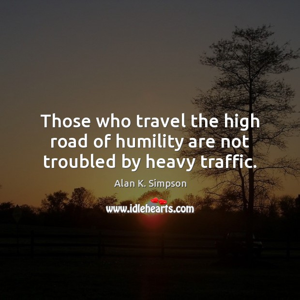Image, Those who travel the high road of humility are not troubled by heavy traffic.