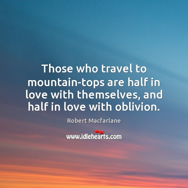 Those who travel to mountain-tops are half in love with themselves, and Robert Macfarlane Picture Quote