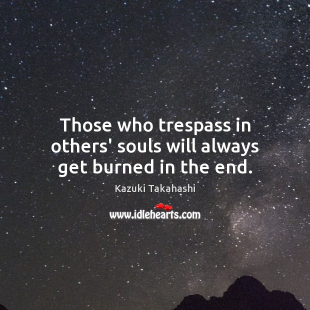Those who trespass in others' souls will always get burned in the end. Image