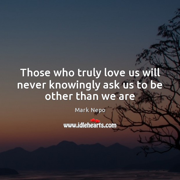 Those who truly love us will never knowingly ask us to be other than we are Image