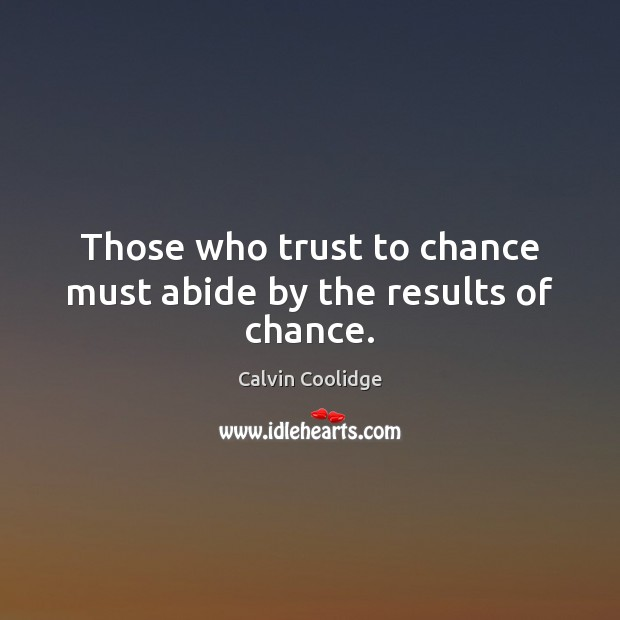 Those who trust to chance must abide by the results of chance. Image