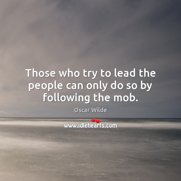 Those who try to lead the people can only do so by following the mob. Image