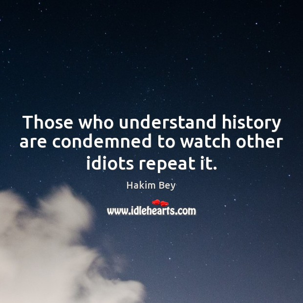 Those who understand history are condemned to watch other idiots repeat it. Hakim Bey Picture Quote