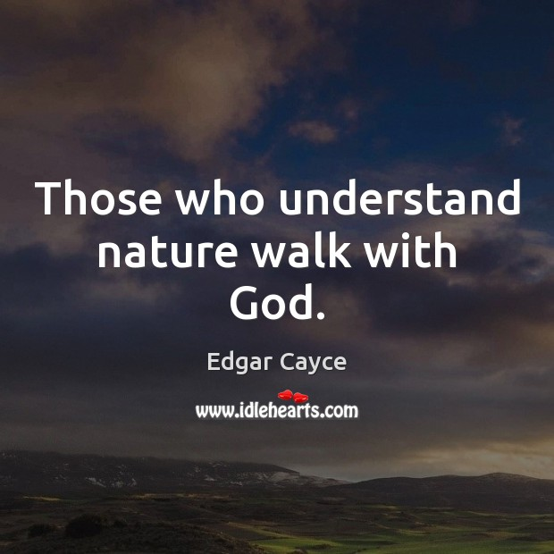 Those who understand nature walk with God. Edgar Cayce Picture Quote