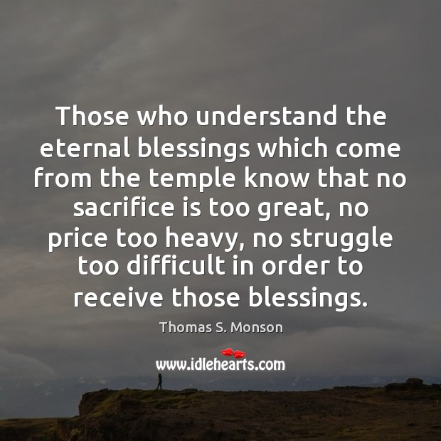 Those who understand the eternal blessings which come from the temple know Sacrifice Quotes Image