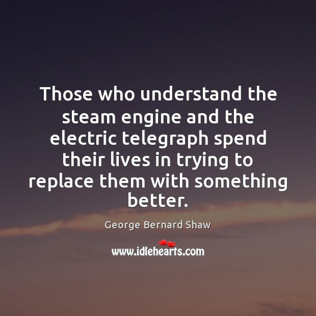 Those who understand the steam engine and the electric telegraph spend their George Bernard Shaw Picture Quote
