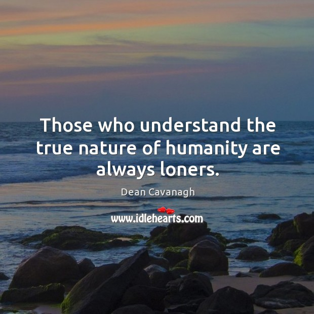 Those who understand the true nature of humanity are always loners. Image