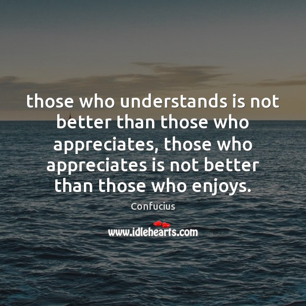 Those who understands is not better than those who appreciates, those who Image