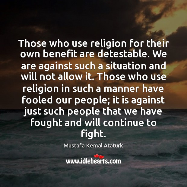 Those who use religion for their own benefit are detestable. We are Mustafa Kemal Ataturk Picture Quote