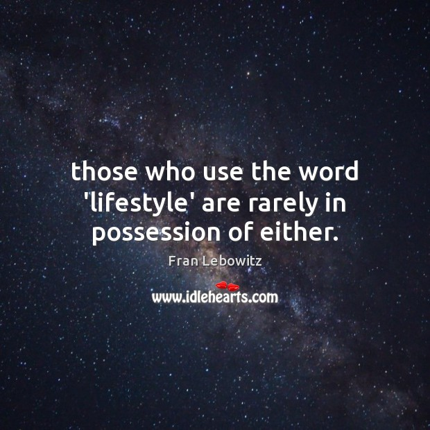 Those who use the word 'lifestyle' are rarely in possession of either. Image