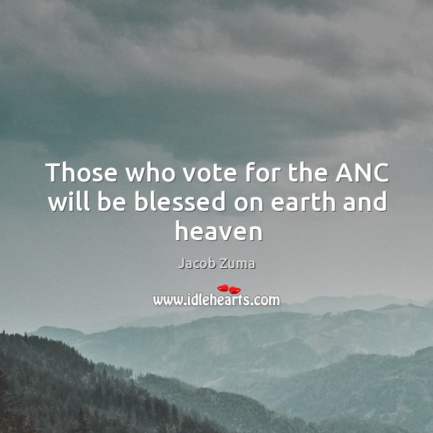 Those who vote for the ANC will be blessed on earth and heaven Jacob Zuma Picture Quote