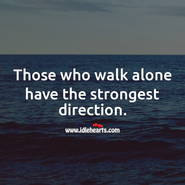 Those who walk alone have the strongest direction. Alone Quotes Image