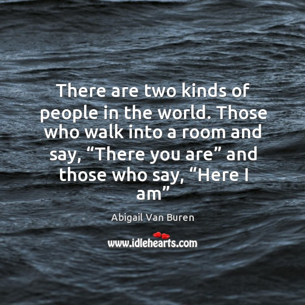 """Those who walk into a room and say, """"there you are"""" and those who say, """"here I am"""" Image"""