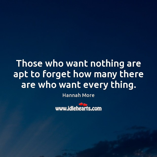 Image, Those who want nothing are apt to forget how many there are who want every thing.