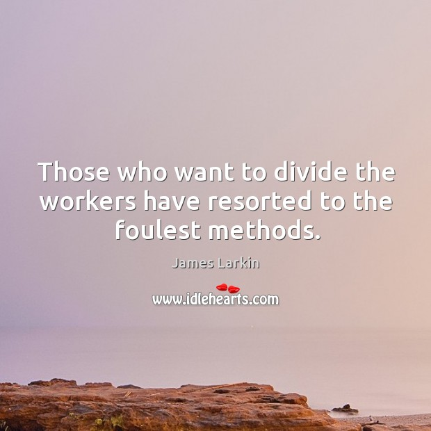 Those who want to divide the workers have resorted to the foulest methods. James Larkin Picture Quote