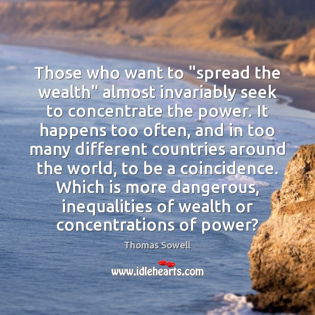 "Those who want to ""spread the wealth"" almost invariably seek to concentrate Thomas Sowell Picture Quote"