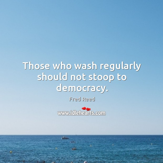Image, Those who wash regularly should not stoop to democracy.