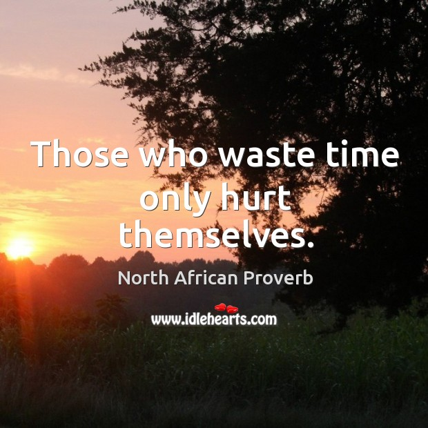 Those who waste time only hurt themselves. North African Proverbs Image