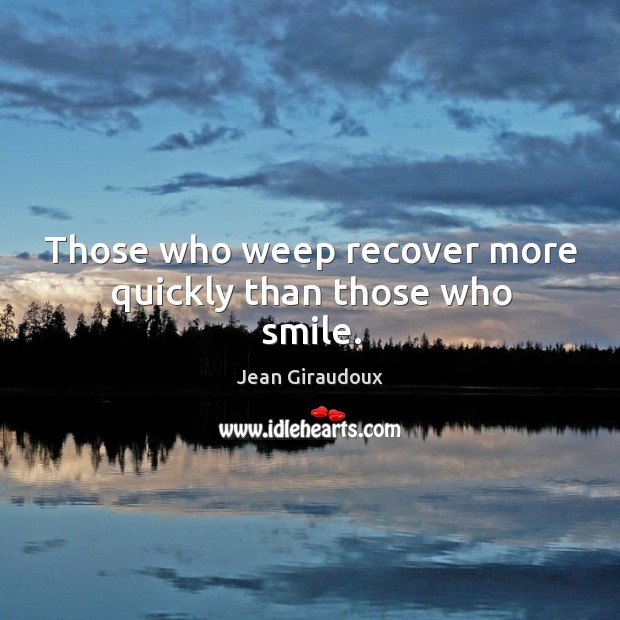 Those who weep recover more quickly than those who smile. Jean Giraudoux Picture Quote