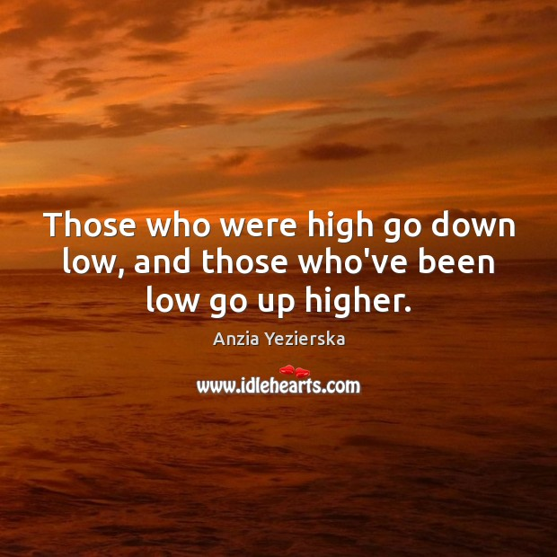 Image, Those who were high go down low, and those who've been low go up higher.