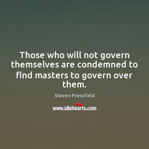 Those who will not govern themselves are condemned to find masters to govern over them. Image