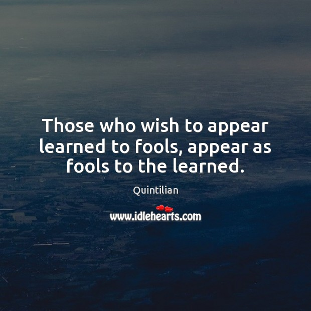 Those who wish to appear learned to fools, appear as fools to the learned. Image