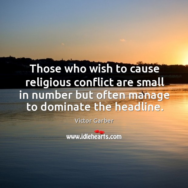 Those who wish to cause religious conflict are small in number but often manage to dominate the headline. Image