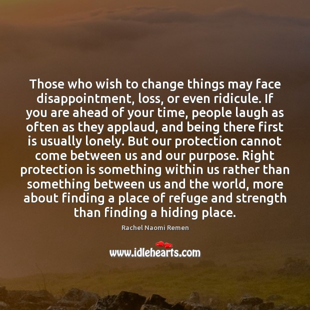 Those who wish to change things may face disappointment, loss, or even Rachel Naomi Remen Picture Quote