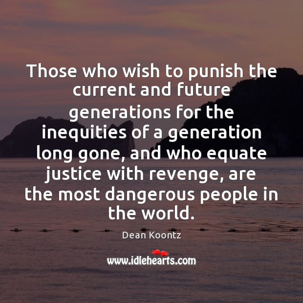 Those who wish to punish the current and future generations for the Dean Koontz Picture Quote