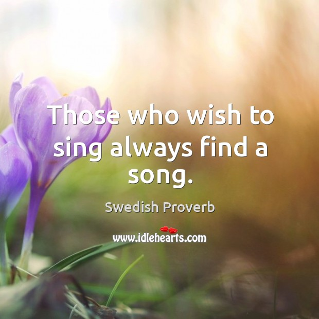Those who wish to sing always find a song. Swedish Proverbs Image