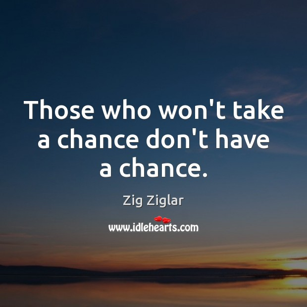 Those who won't take a chance don't have a chance. Zig Ziglar Picture Quote
