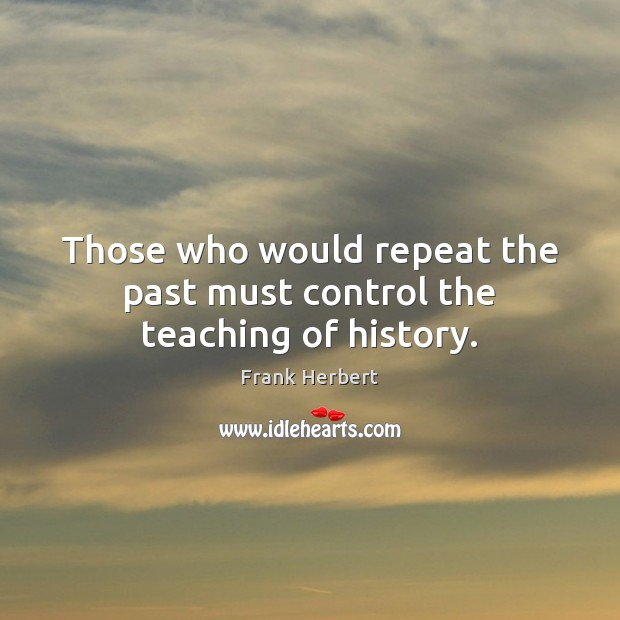 Image, Those who would repeat the past must control the teaching of history.