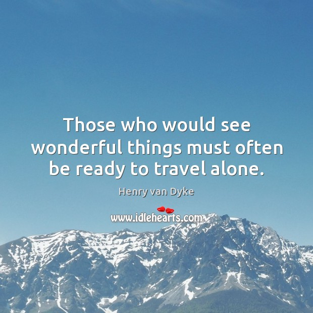 Those who would see wonderful things must often be ready to travel alone. Henry van Dyke Picture Quote