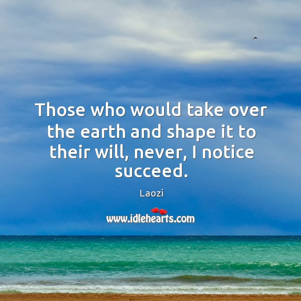 Image, Those who would take over the earth and shape it to their will, never, I notice succeed.