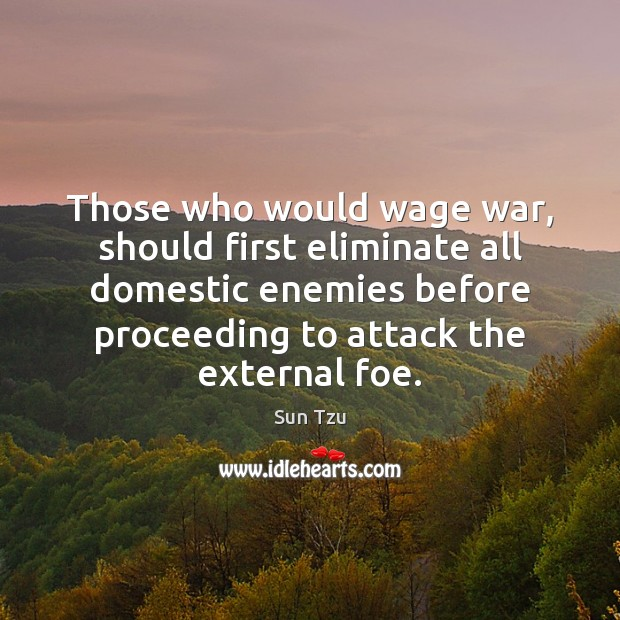Those who would wage war, should first eliminate all domestic enemies before Image