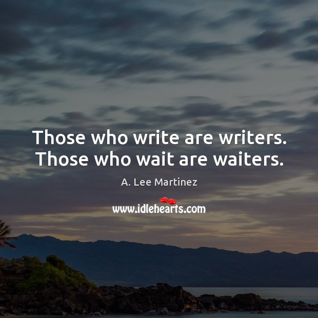 Image, Those who write are writers. Those who wait are waiters.