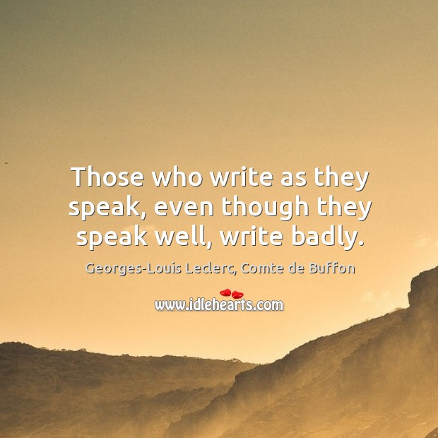 Those who write as they speak, even though they speak well, write badly. Image