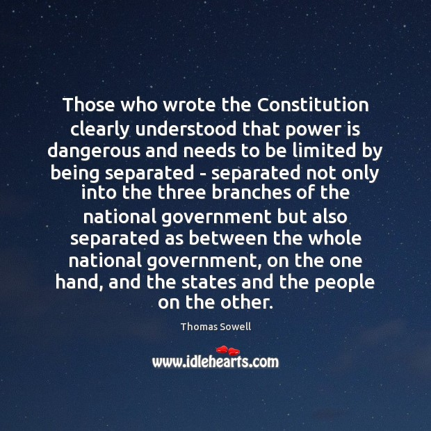 Those who wrote the Constitution clearly understood that power is dangerous and Thomas Sowell Picture Quote